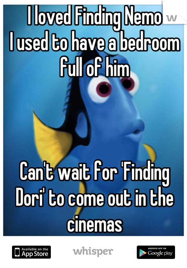 I loved Finding Nemo I used to have a bedroom full of him    Can't wait for 'Finding Dori' to come out in the cinemas