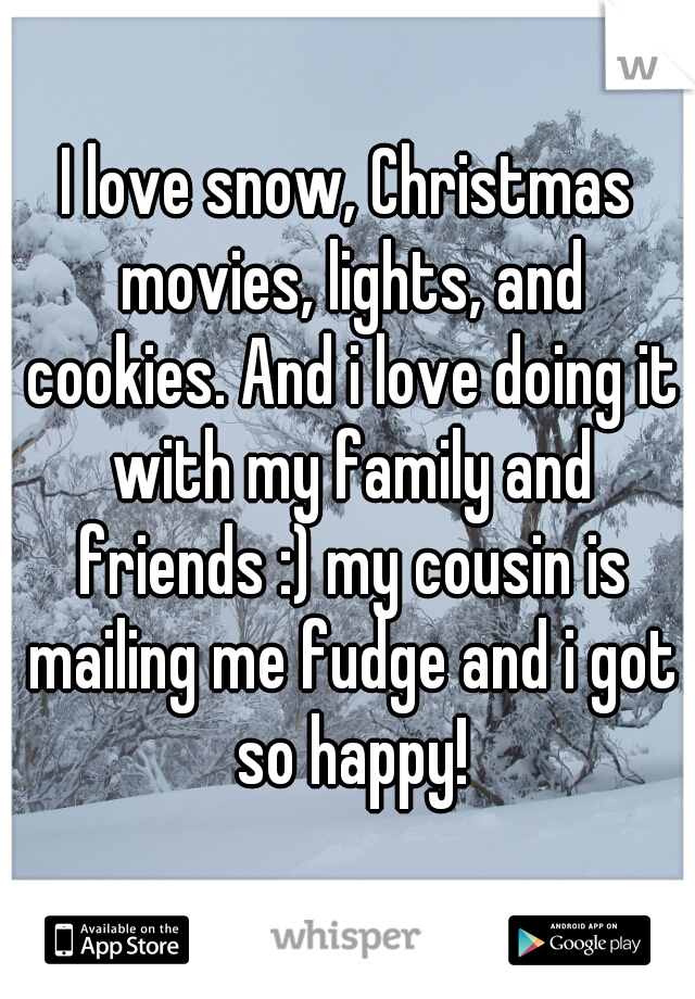 I love snow, Christmas movies, lights, and cookies. And i love doing it with my family and friends :) my cousin is mailing me fudge and i got so happy!