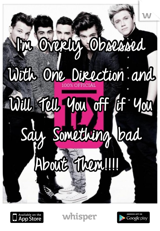 I'm Overly Obsessed With One Direction and Will Tell You off if You Say Something bad About Them!!!!