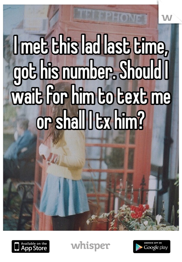 I met this lad last time, got his number. Should I wait for him to text me or shall I tx him?