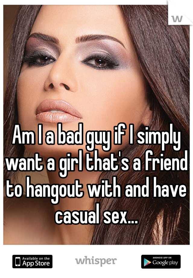 Am I a bad guy if I simply want a girl that's a friend to hangout with and have casual sex...