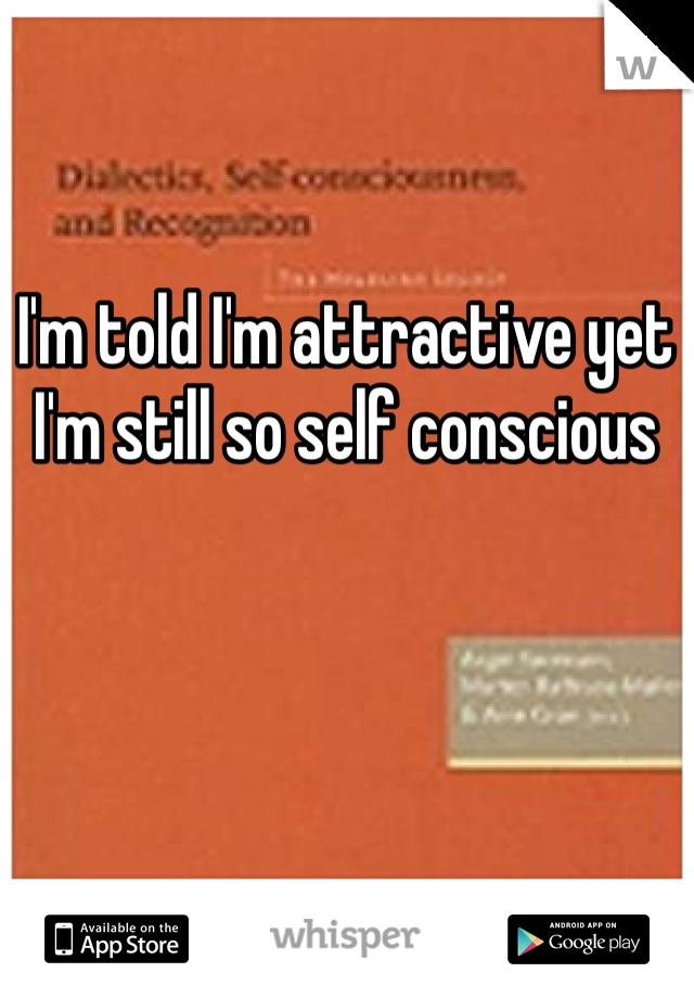 I'm told I'm attractive yet I'm still so self conscious