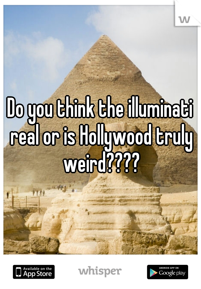 Do you think the illuminati real or is Hollywood truly weird????
