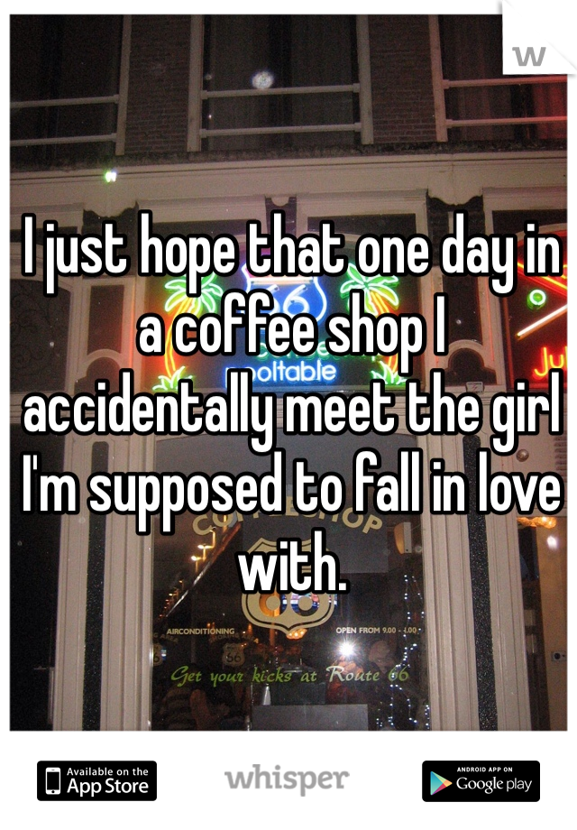 I just hope that one day in a coffee shop I accidentally meet the girl I'm supposed to fall in love with.