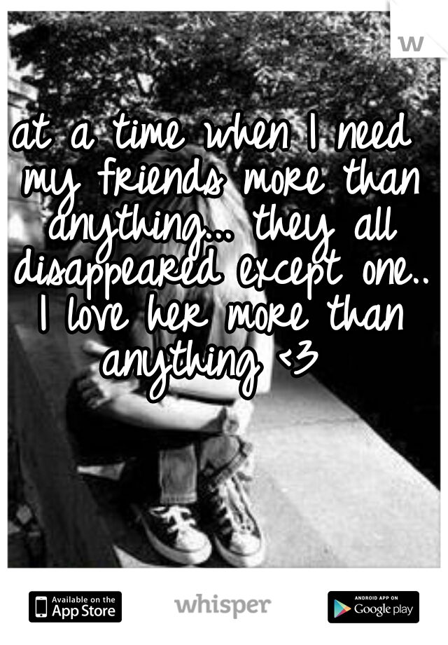 at a time when I need my friends more than anything... they all disappeared except one.. I love her more than anything <3