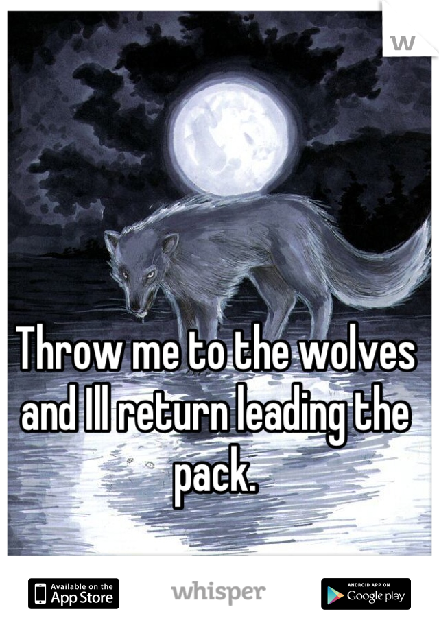 Throw me to the wolves and Ill return leading the pack.