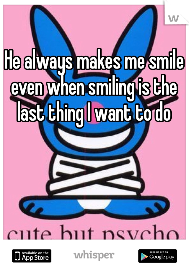 He always makes me smile even when smiling is the last thing I want to do