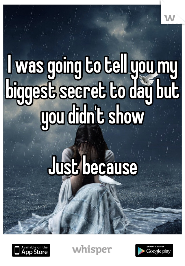 I was going to tell you my biggest secret to day but you didn't show   Just because