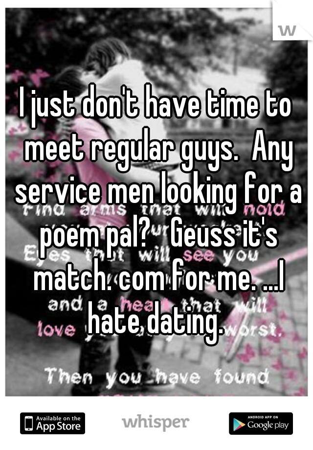 I just don't have time to meet regular guys.  Any service men looking for a poem pal?   Geuss it's match. com for me. ...I hate dating.