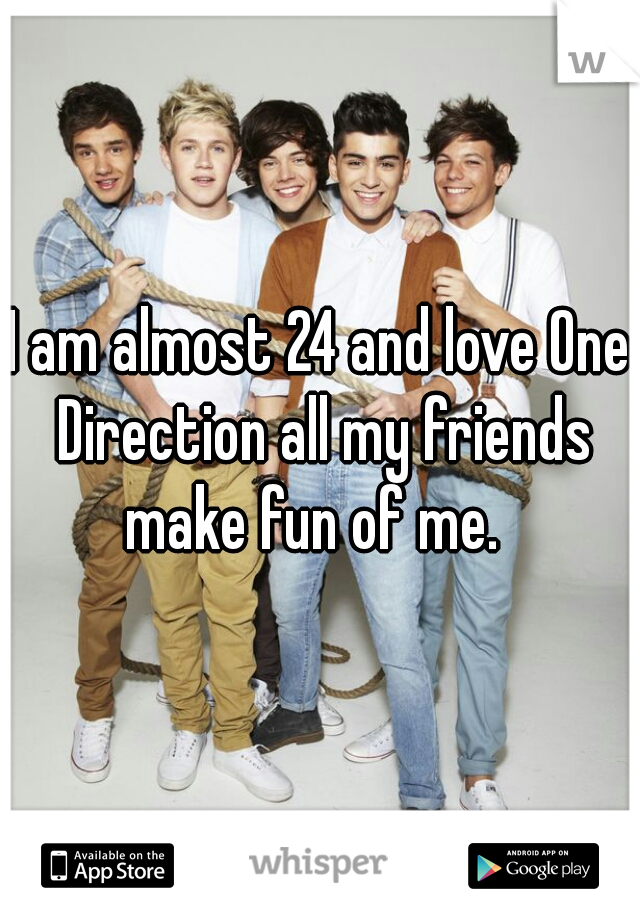 I am almost 24 and love One Direction all my friends make fun of me.