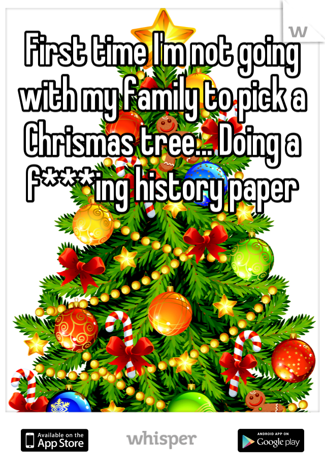 First time I'm not going with my family to pick a Chrismas tree... Doing a f***ing history paper