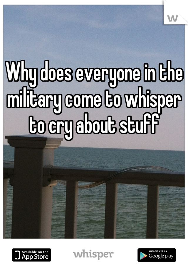 Why does everyone in the military come to whisper to cry about stuff