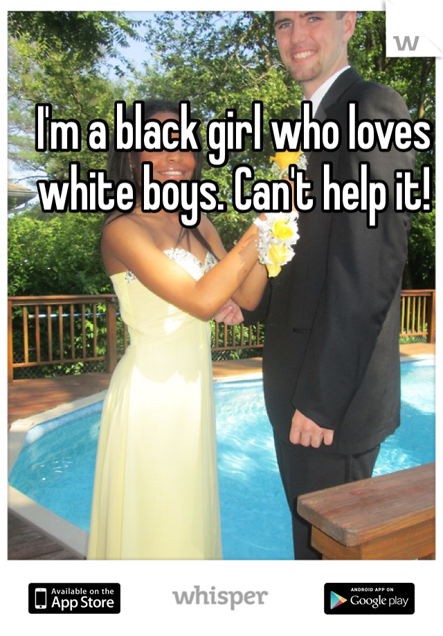 I'm a black girl who loves white boys. Can't help it!