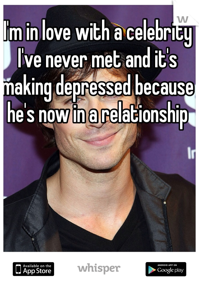 I'm in love with a celebrity I've never met and it's making depressed because he's now in a relationship