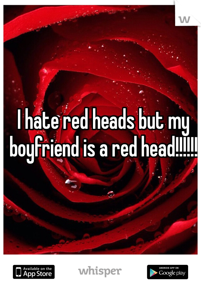 I hate red heads but my boyfriend is a red head!!!!!!