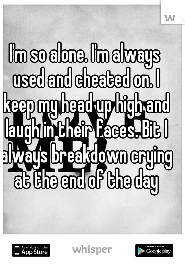 I'm so alone. I'm always used and cheated on. I keep my head up high and laugh in their faces. Bit I always breakdown crying at the end of the day