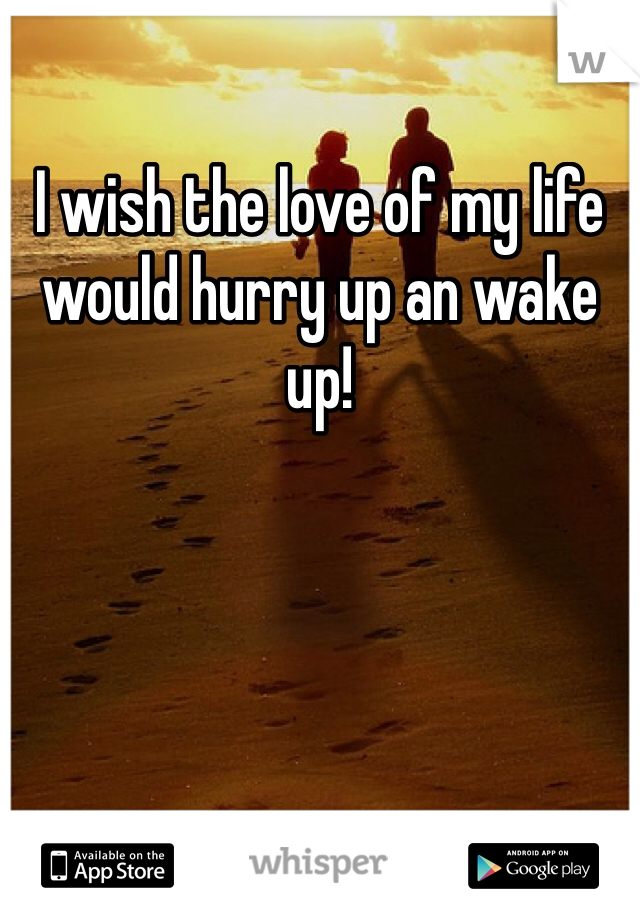 I wish the love of my life would hurry up an wake up!