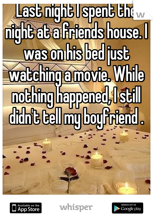Last night I spent the night at a friends house. I was on his bed just watching a movie. While nothing happened, I still didn't tell my boyfriend .