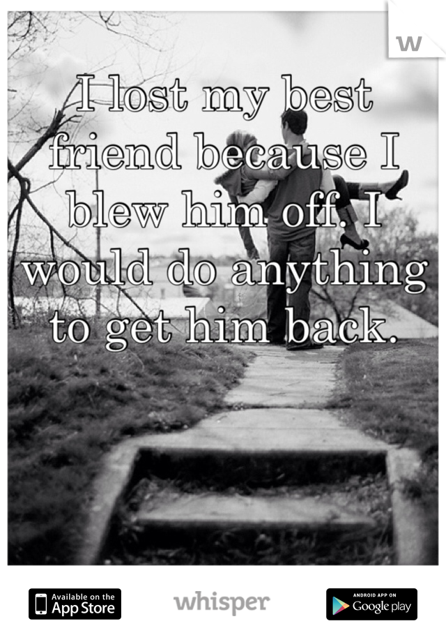 I lost my best friend because I blew him off. I would do anything to get him back.