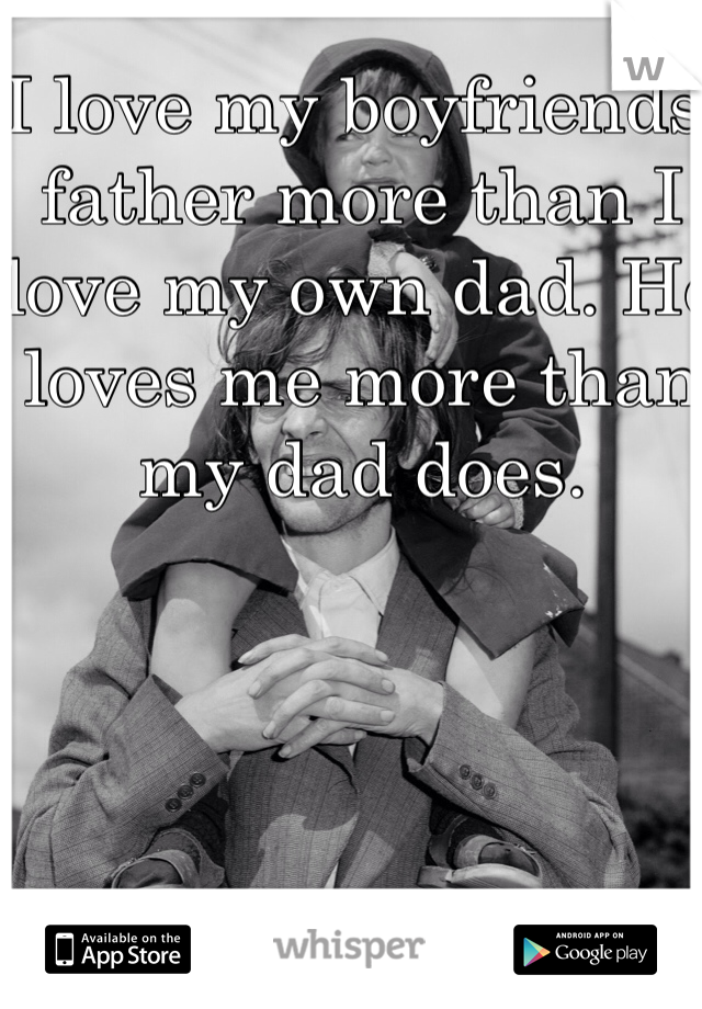 I love my boyfriends father more than I love my own dad. He loves me more than my dad does.