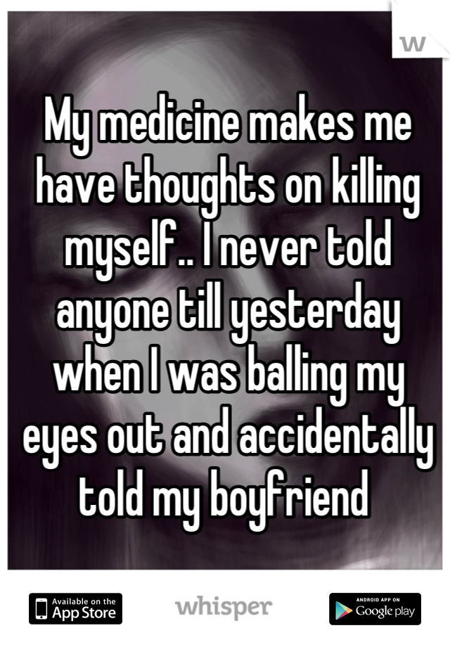 My medicine makes me have thoughts on killing myself.. I never told anyone till yesterday when I was balling my eyes out and accidentally told my boyfriend