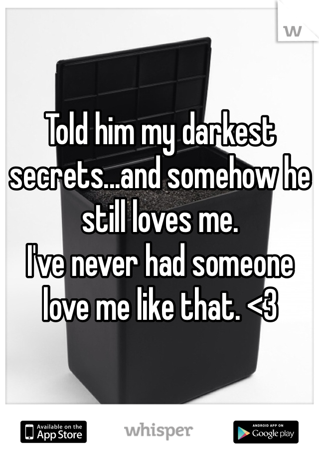 Told him my darkest secrets...and somehow he still loves me.  I've never had someone love me like that. <3