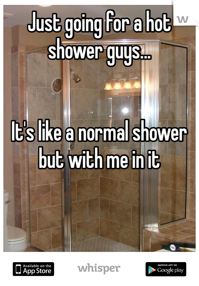 Just going for a hot shower guys...   It's like a normal shower but with me in it