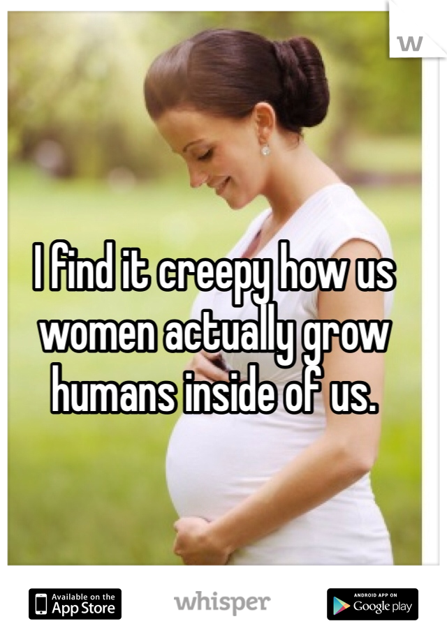 I find it creepy how us women actually grow humans inside of us.