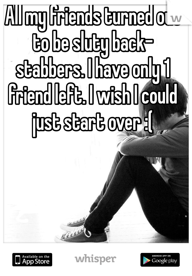 All my friends turned out to be sluty back-stabbers. I have only 1 friend left. I wish I could just start over :(