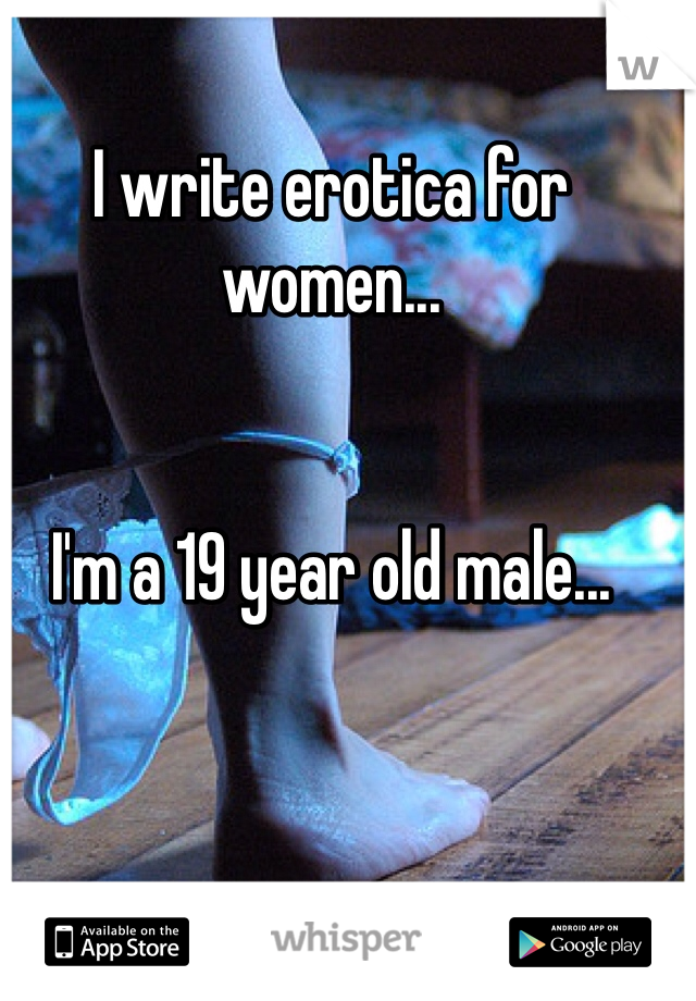 I write erotica for women...   I'm a 19 year old male...