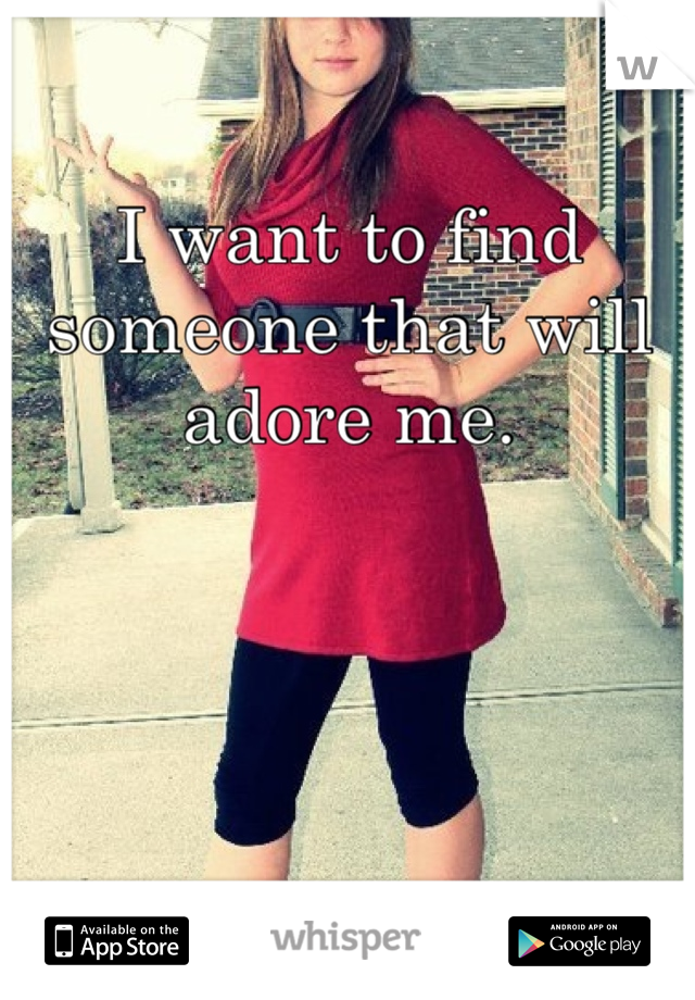 I want to find someone that will adore me.