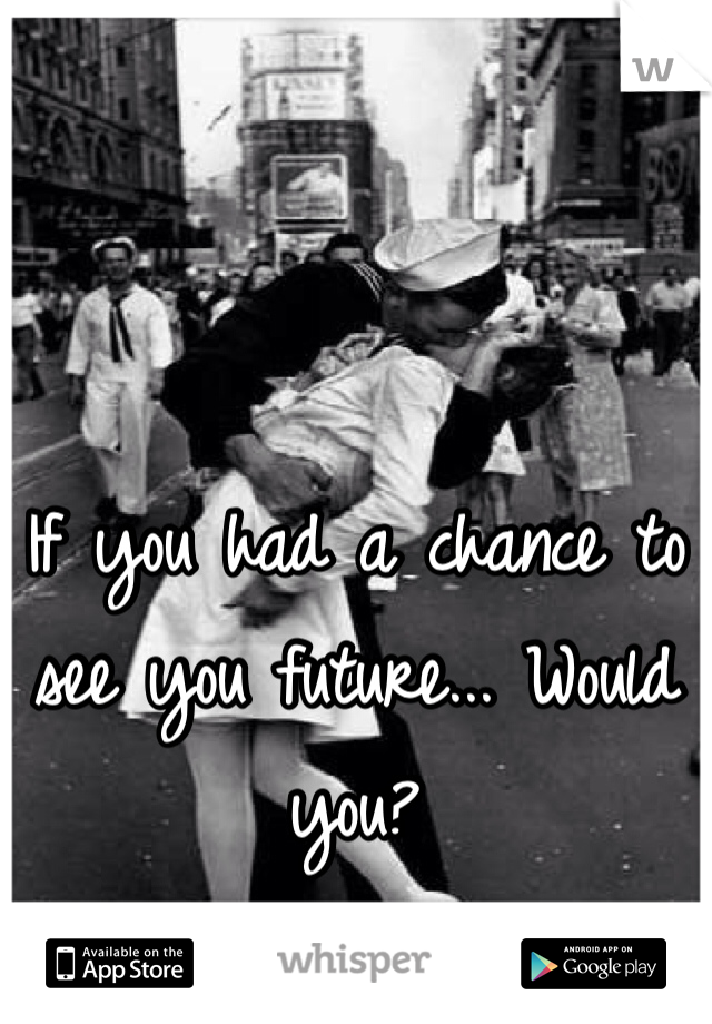 If you had a chance to see you future... Would you?
