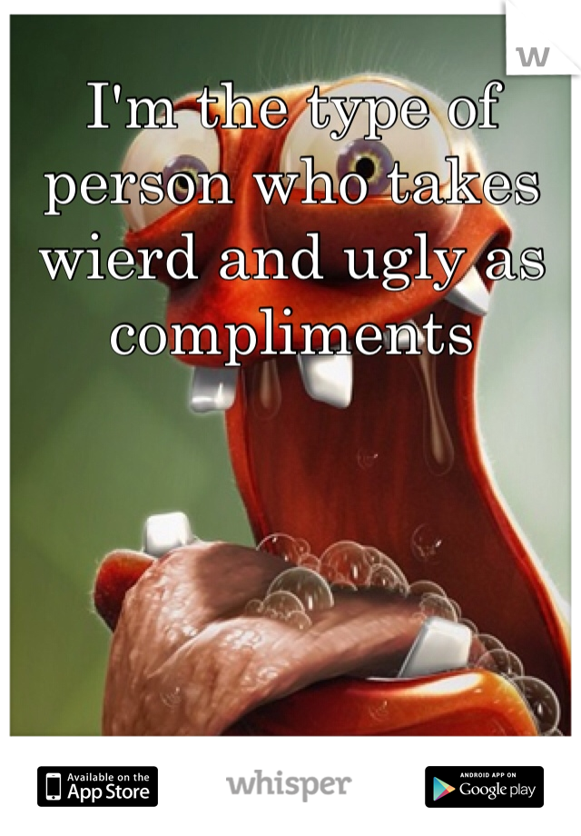 I'm the type of person who takes wierd and ugly as compliments