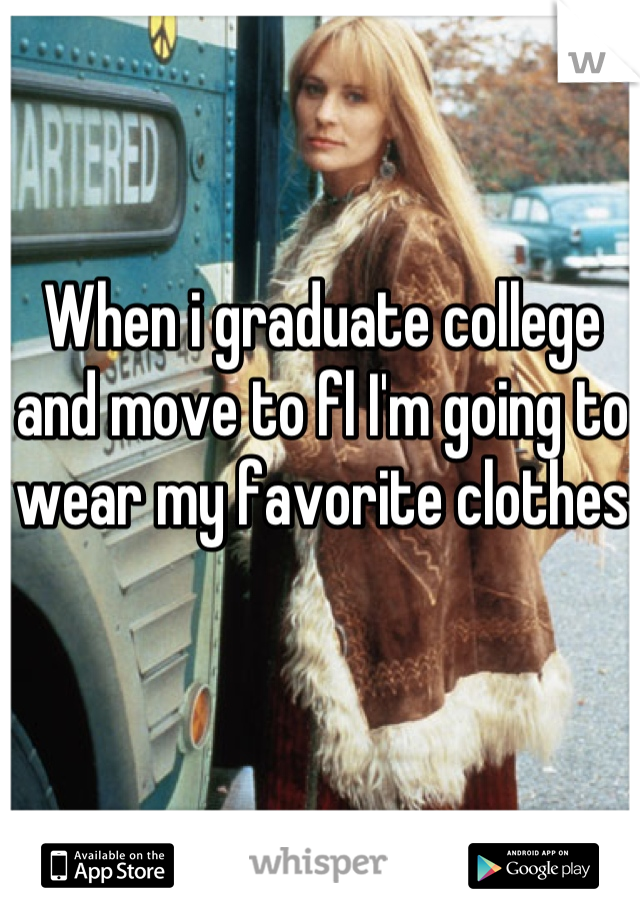 When i graduate college and move to fl I'm going to wear my favorite clothes