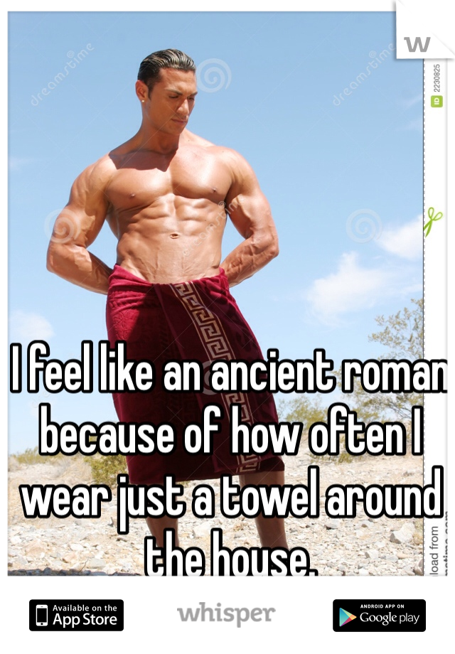 I feel like an ancient roman because of how often I wear just a towel around the house.