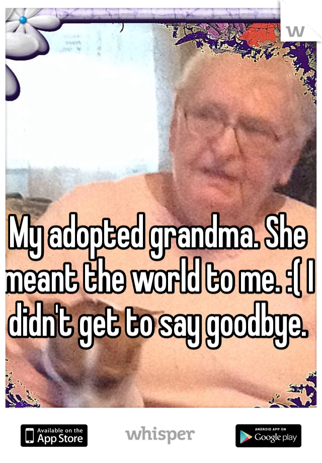 My adopted grandma. She meant the world to me. :( I didn't get to say goodbye.