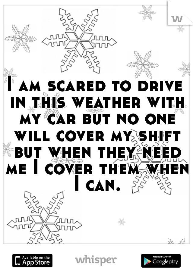 I am scared to drive in this weather with my car but no one will cover my shift but when they need me I cover them when I can.