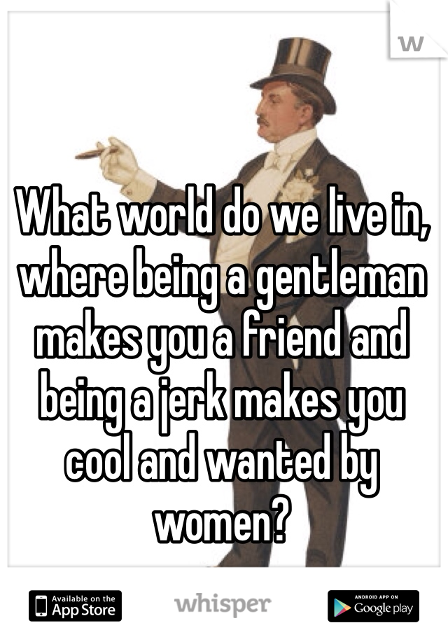 What world do we live in, where being a gentleman makes you a friend and being a jerk makes you cool and wanted by women?