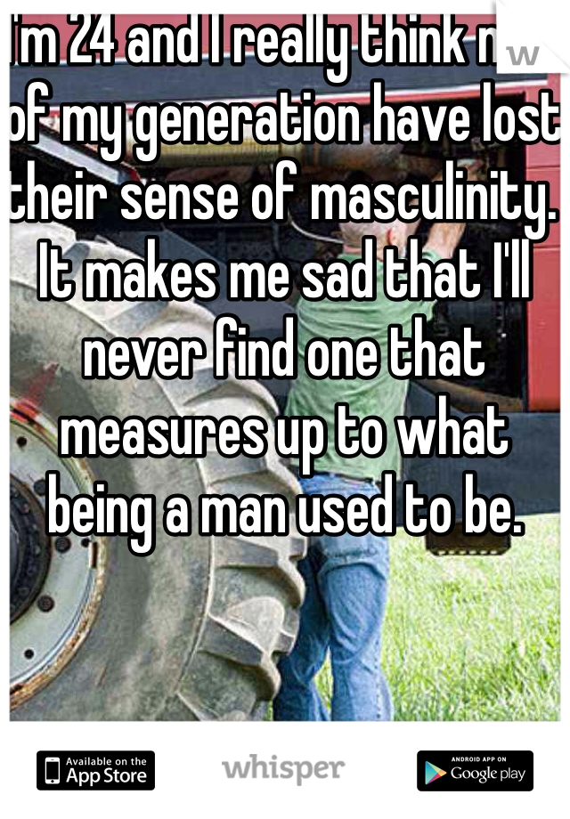 I'm 24 and I really think men of my generation have lost their sense of masculinity. It makes me sad that I'll never find one that measures up to what being a man used to be.