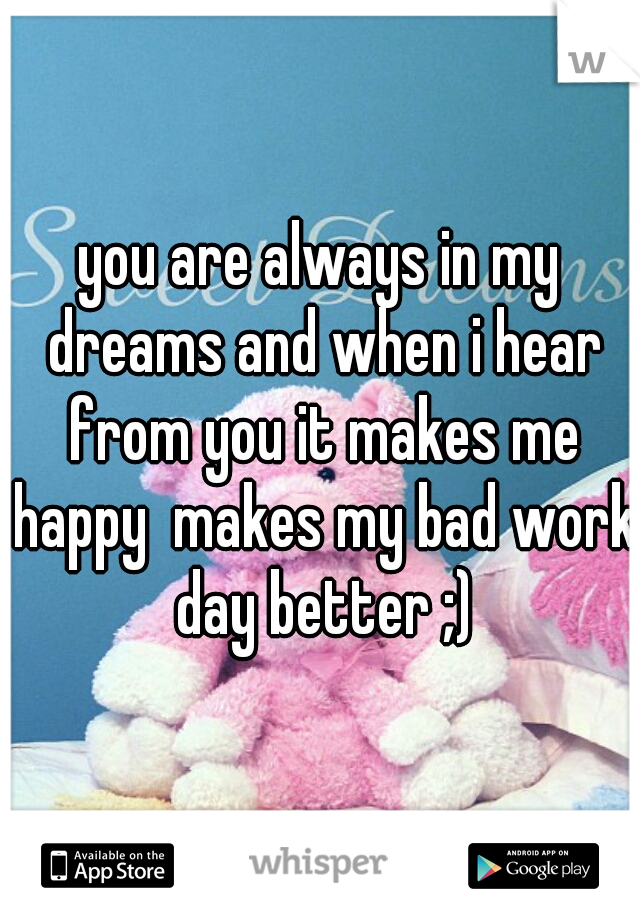 you are always in my dreams and when i hear from you it makes me happy  makes my bad work day better ;)