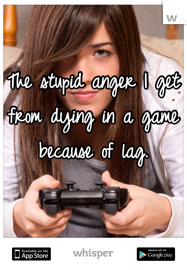 The stupid anger I get from dying in a game because of lag.