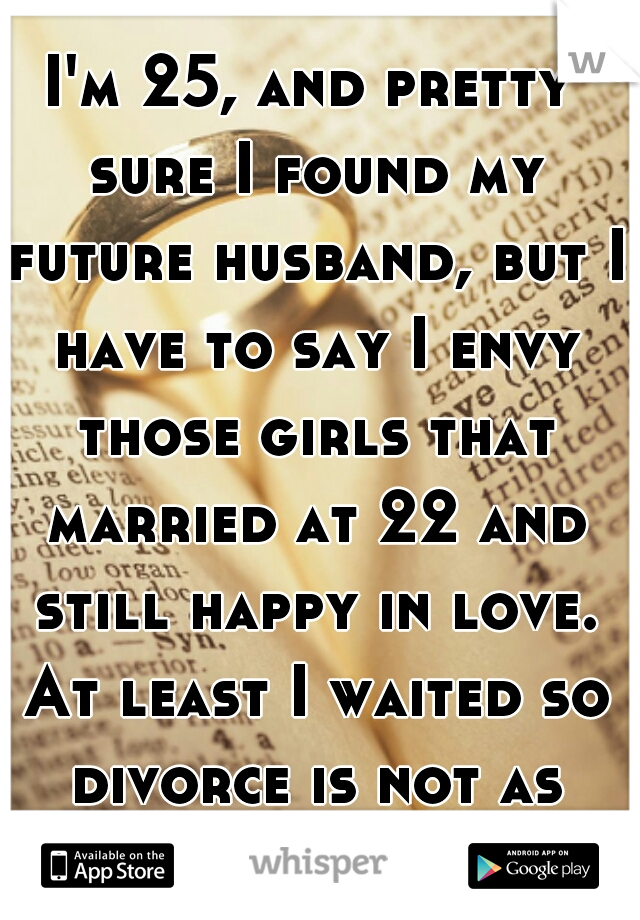 I'm 25, and pretty sure I found my future husband, but I have to say I envy those girls that married at 22 and still happy in love. At least I waited so divorce is not as likely out of us.