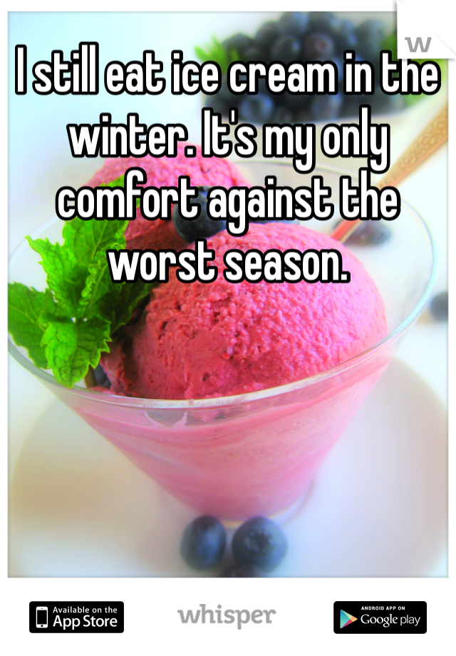 I still eat ice cream in the winter. It's my only comfort against the worst season.