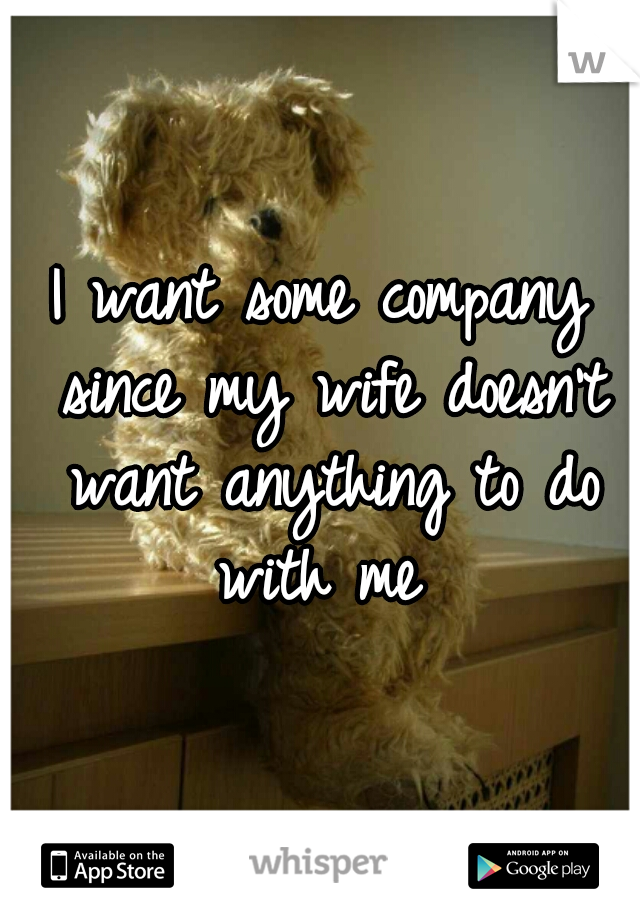 I want some company since my wife doesn't want anything to do with me