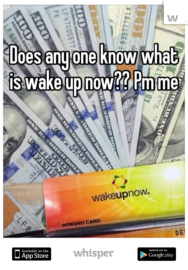 Does any one know what is wake up now?? Pm me