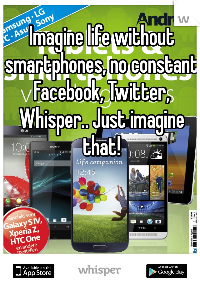 Imagine life without smartphones, no constant Facebook, Twitter, Whisper.. Just imagine that!
