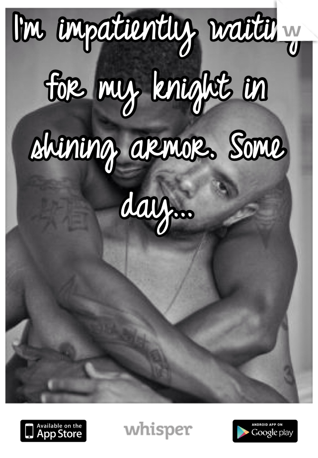 I'm impatiently waiting for my knight in shining armor. Some day...