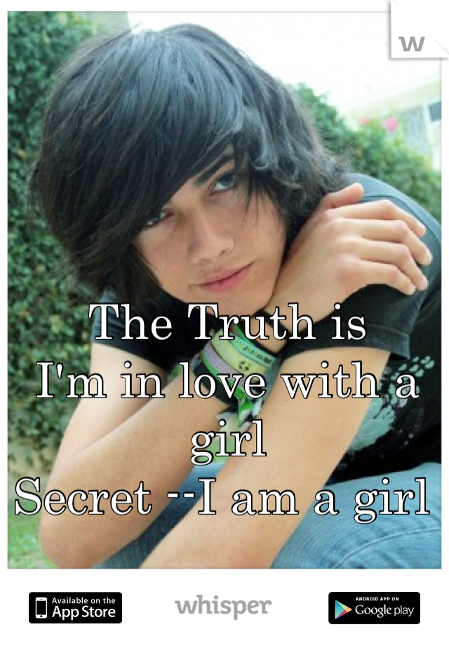 The Truth is I'm in love with a girl  Secret --I am a girl