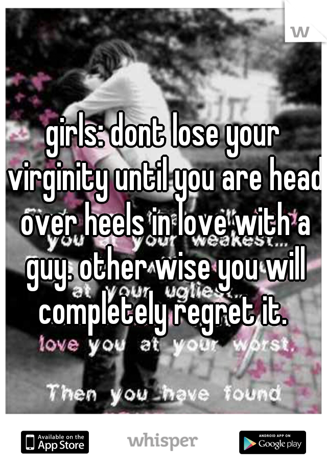 girls: dont lose your virginity until you are head over heels in love with a guy. other wise you will completely regret it.