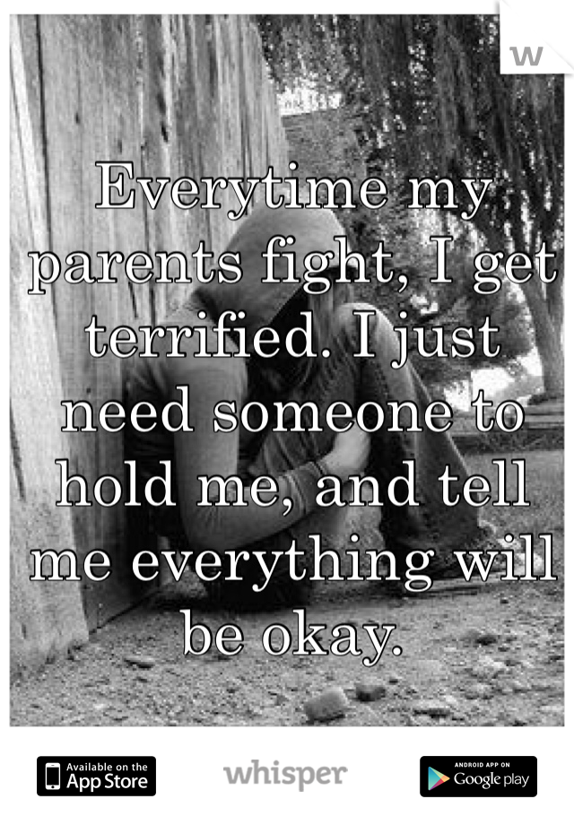 Everytime my parents fight, I get terrified. I just need someone to hold me, and tell me everything will be okay.